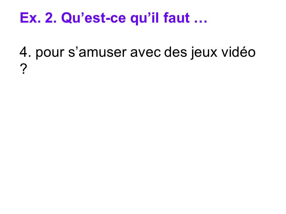 Ex. 2. Quest-ce quil faut … 4. pour samuser avec des jeux vidéo ?
