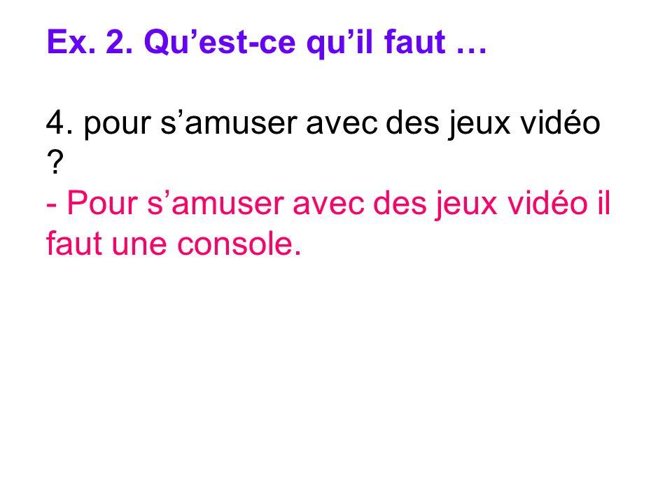 Ex. 2. Quest-ce quil faut … 4. pour samuser avec des jeux vidéo ? - Pour samuser avec des jeux vidéo il faut une console.