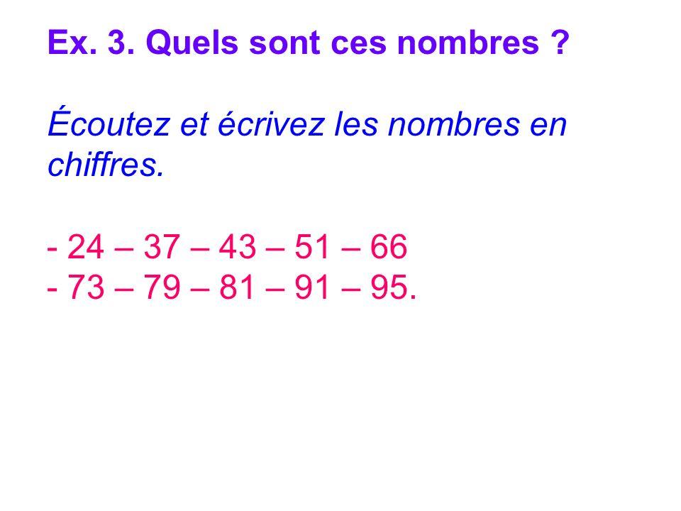 Ex. 3. Quels sont ces nombres ? Écoutez et écrivez les nombres en chiffres. - 24 – 37 – 43 – 51 – 66 - 73 – 79 – 81 – 91 – 95.