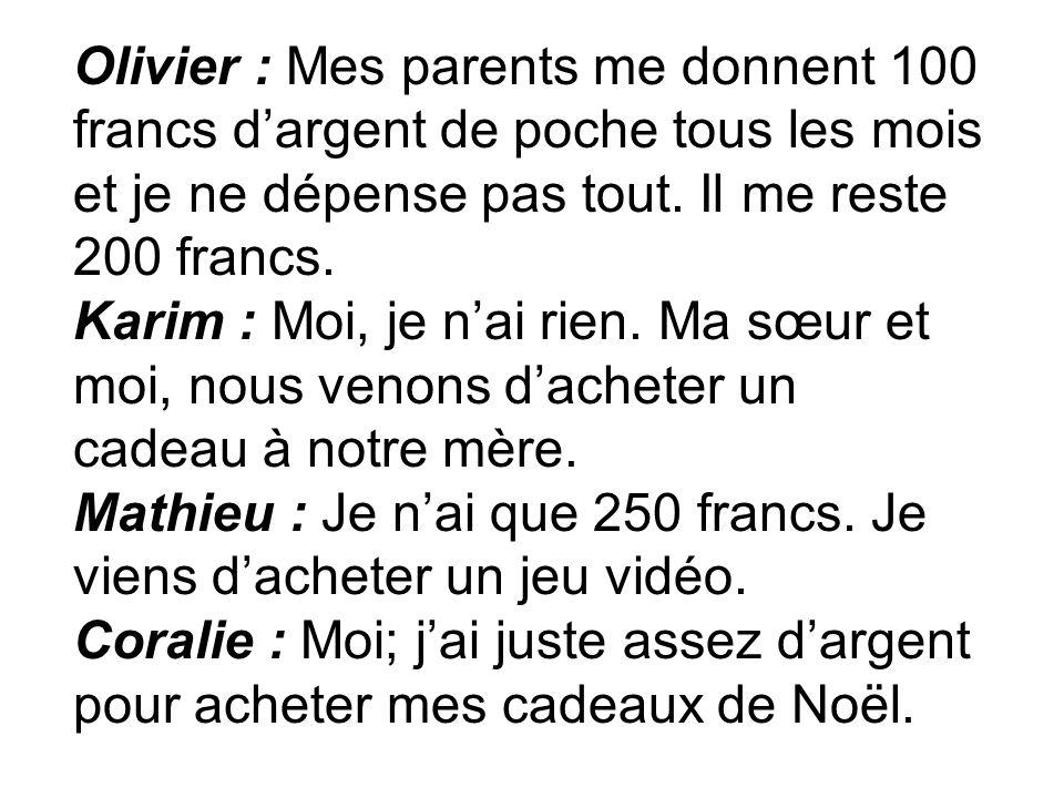 Olivier : Mes parents me donnent 100 francs dargent de poche tous les mois et je ne dépense pas tout. Il me reste 200 francs. Karim : Moi, je nai rien