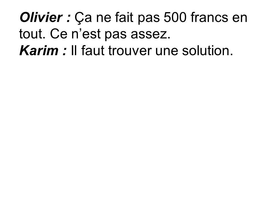 Olivier : Ça ne fait pas 500 francs en tout. Ce nest pas assez. Karim : Il faut trouver une solution.