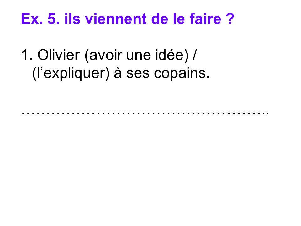 Ex. 5. ils viennent de le faire ? 1. Olivier (avoir une idée) / (lexpliquer) à ses copains. …………………………………………..