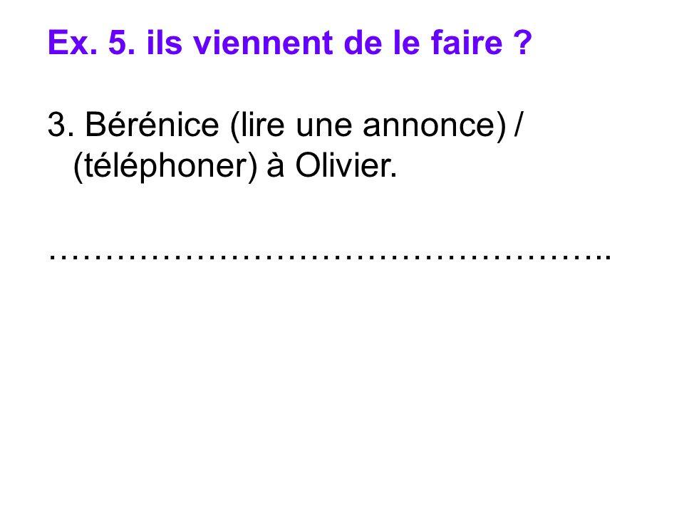 Ex. 5. ils viennent de le faire ? 3. Bérénice (lire une annonce) / (téléphoner) à Olivier. …………………………………………..