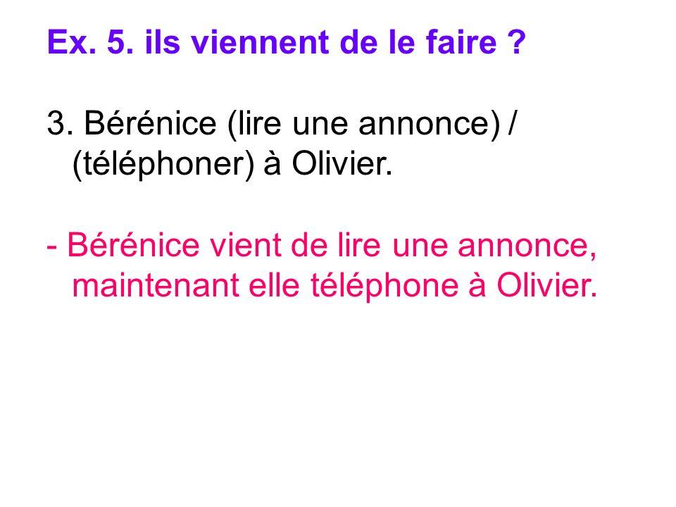 Ex. 5. ils viennent de le faire ? 3. Bérénice (lire une annonce) / (téléphoner) à Olivier. - Bérénice vient de lire une annonce, maintenant elle télép