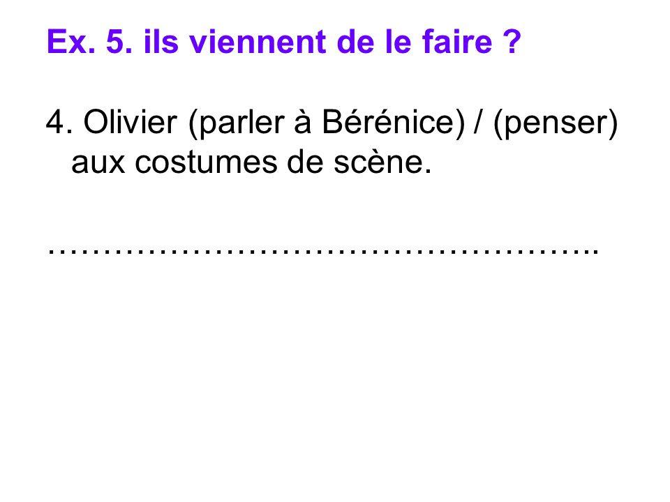 Ex. 5. ils viennent de le faire ? 4. Olivier (parler à Bérénice) / (penser) aux costumes de scène. …………………………………………..
