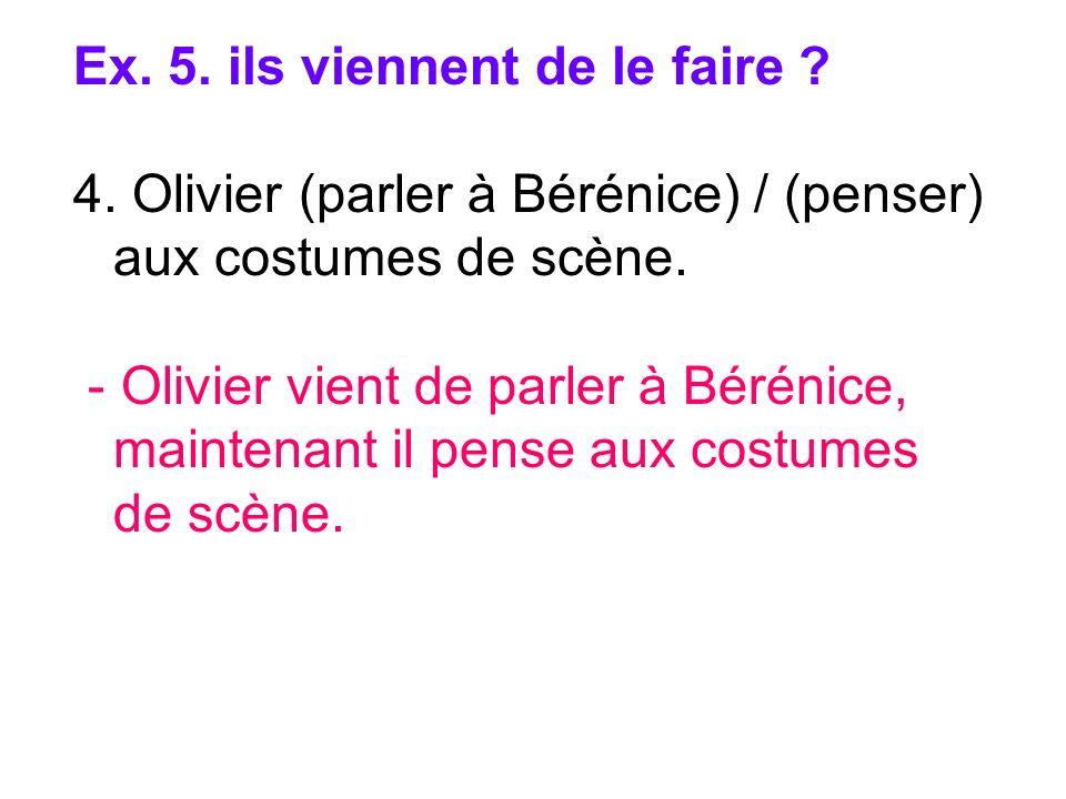 Ex. 5. ils viennent de le faire ? 4. Olivier (parler à Bérénice) / (penser) aux costumes de scène. - Olivier vient de parler à Bérénice, maintenant il