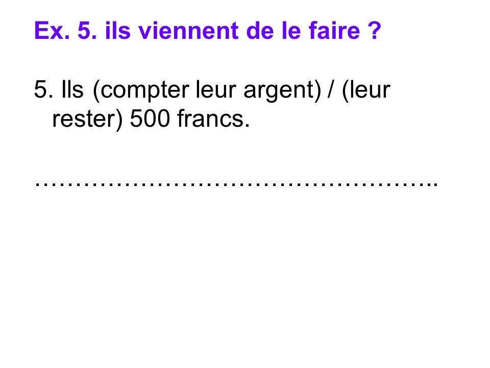 Ex. 5. ils viennent de le faire ? 5. Ils (compter leur argent) / (leur rester) 500 francs. …………………………………………..