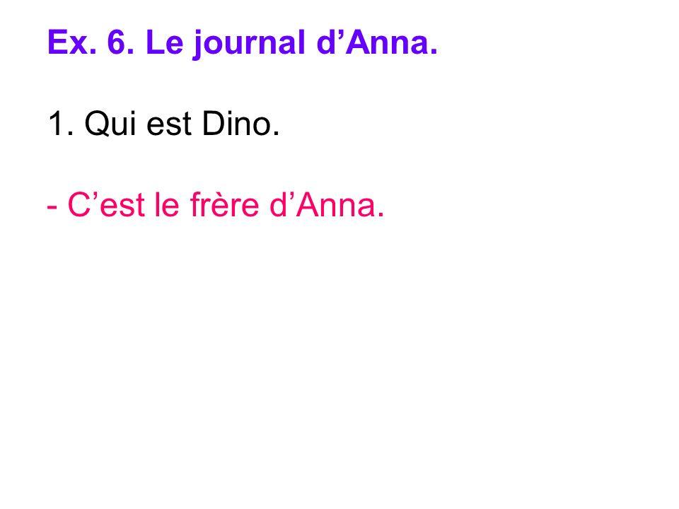 Ex. 6. Le journal dAnna. 1. Qui est Dino. - Cest le frère dAnna.