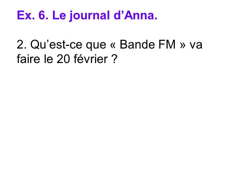 Ex. 6. Le journal dAnna. 2. Quest-ce que « Bande FM » va faire le 20 février ?