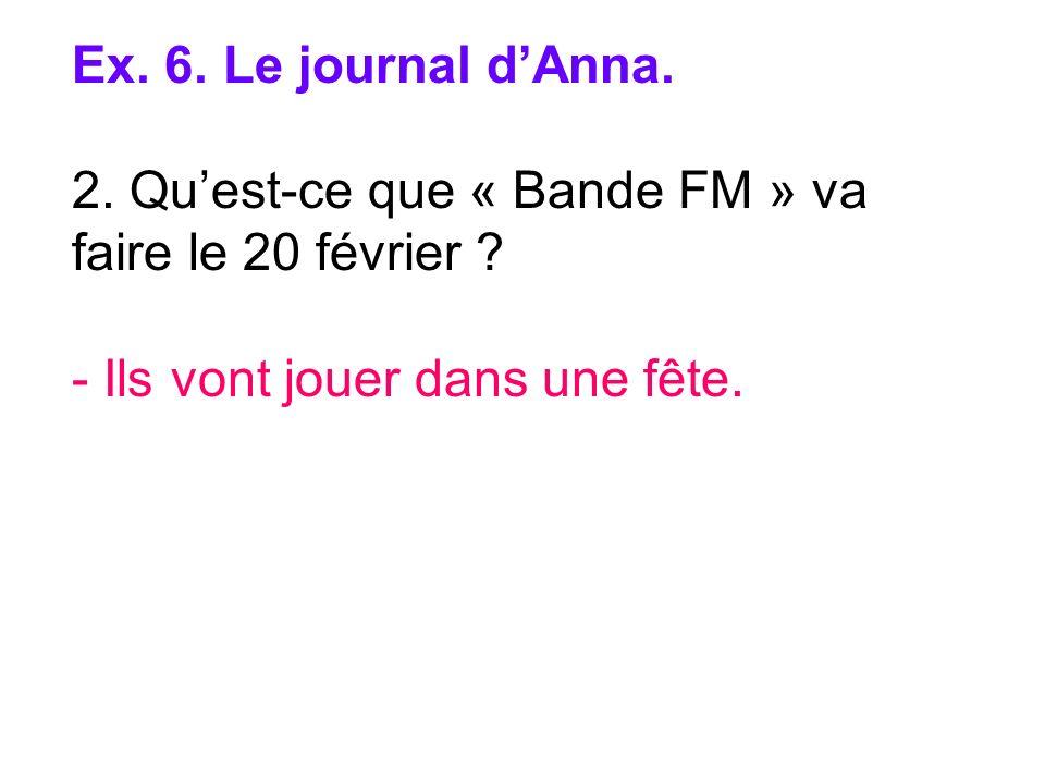 Ex. 6. Le journal dAnna. 2. Quest-ce que « Bande FM » va faire le 20 février ? - Ils vont jouer dans une fête.