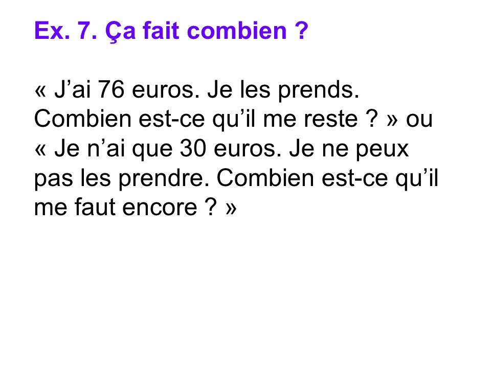Ex. 7. Ça fait combien ? « Jai 76 euros. Je les prends. Combien est-ce quil me reste ? » ou « Je nai que 30 euros. Je ne peux pas les prendre. Combien