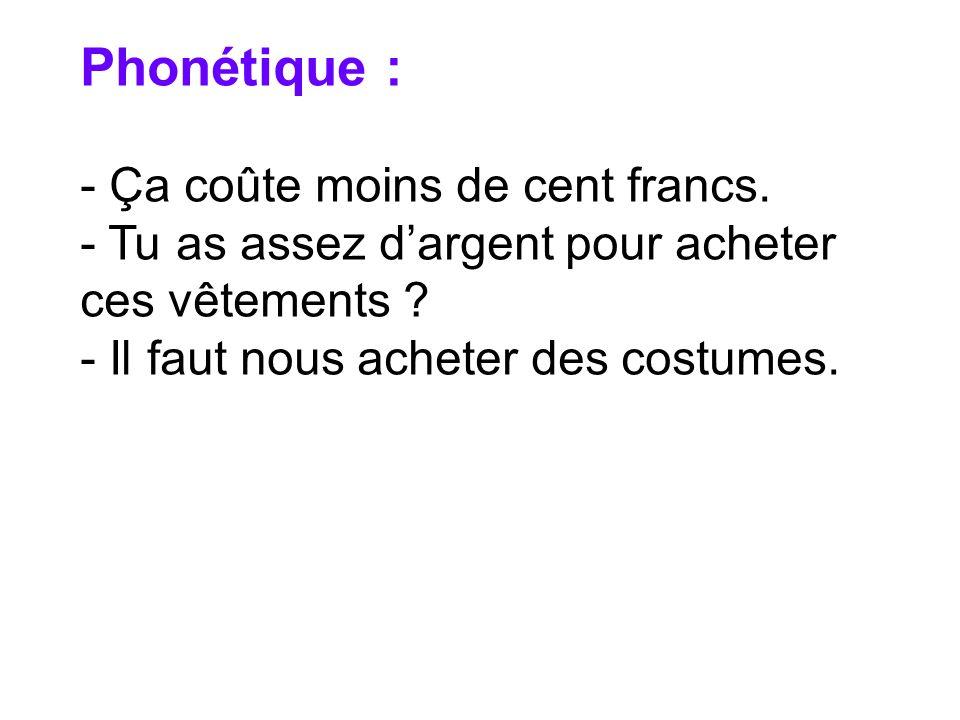 - Ça coûte moins de cent francs. - Tu as assez dargent pour acheter ces vêtements ? - Il faut nous acheter des costumes.