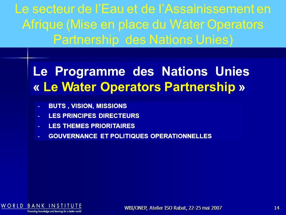 WBI/ONEP, Atelier ISO Rabat, 22-25 mai 200714 Le Programme des Nations Unies « Le Water Operators Partnership » - BUTS, VISION, MISSIONS - LES PRINCIP