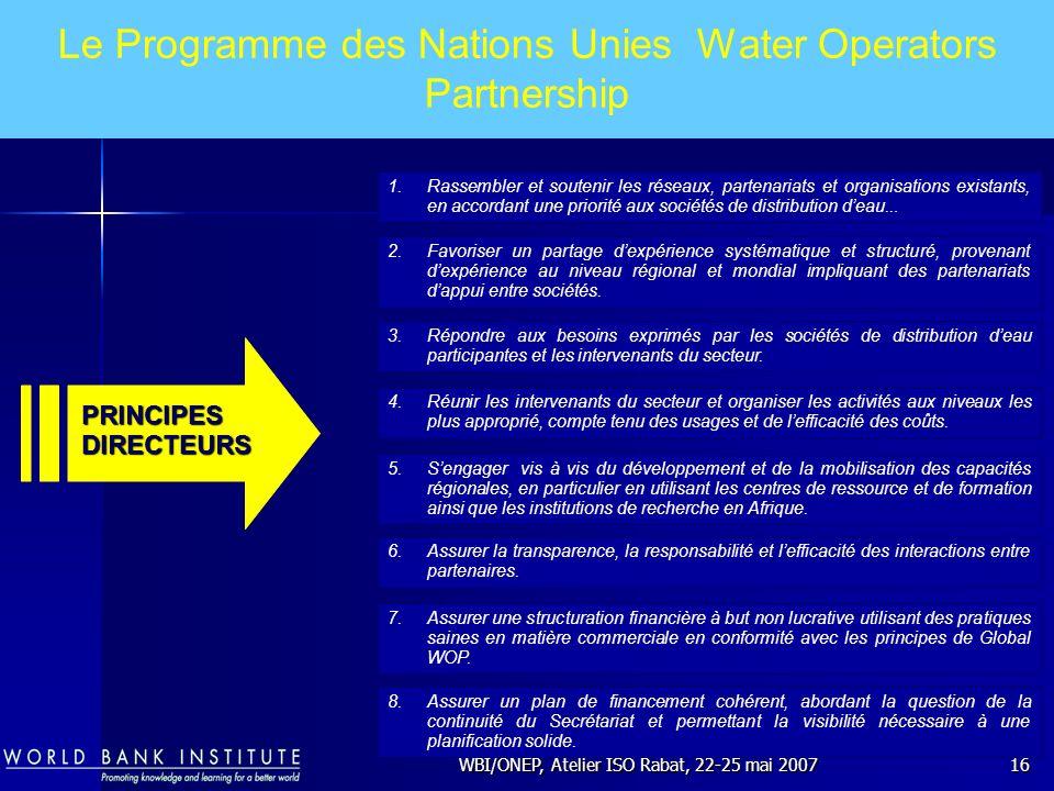 WBI/ONEP, Atelier ISO Rabat, 22-25 mai 200716 Le Programme des Nations Unies Water Operators Partnership 1.Rassembler et soutenir les réseaux, partena