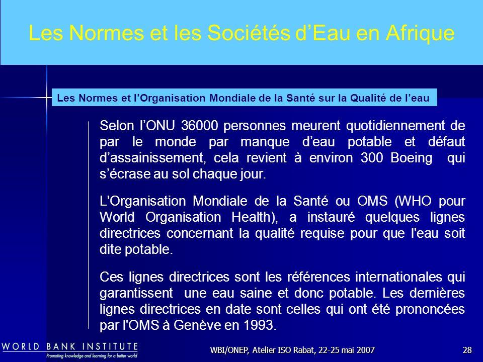 WBI/ONEP, Atelier ISO Rabat, 22-25 mai 200728 Les Normes et les Sociétés dEau en Afrique Selon lONU 36000 personnes meurent quotidiennement de par le