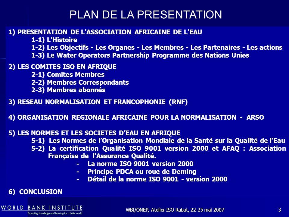 WBI/ONEP, Atelier ISO Rabat, 22-25 mai 20074 Plusieurs Responsables des Organismes intervenant dans le Secteur de l Eau Potable et de l Assainissement en Afrique ont décidé, en Février 1980 de constituer une Association dénommée: L UNION AFRICAINE DES DISTRIBUTEURS D EAU (U.A.D.E) la SODECI Cote dIvoire la SBEE Bénin la SNEC Cameroun la SEEG Gabon la DEG Guinée lONE Haute volta lEDM, Mali la NIGELEC Niger la SONEES Sénégal Dautres se joindront à eux dans la réalisation de ce projet, Il sagit : du Nigéria, du Maroc, de la SONEDE(Tunisie), de la LWSC(Liberia ), de la GUMA Valley(Sierra Leone), de lAlgérie, de la SNE(RCA), de la WSN(Kenya).