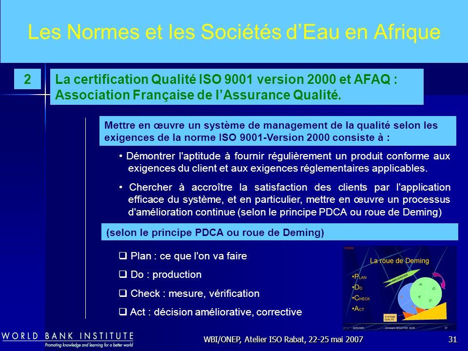 WBI/ONEP, Atelier ISO Rabat, 22-25 mai 200731 Les Normes et les Sociétés dEau en Afrique Démontrer l'aptitude à fournir régulièrement un produit confo