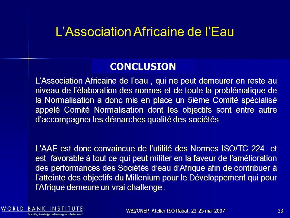 WBI/ONEP, Atelier ISO Rabat, 22-25 mai 200733 CONCLUSION LAssociation Africaine de lEau LAssociation Africaine de leau, qui ne peut demeurer en reste