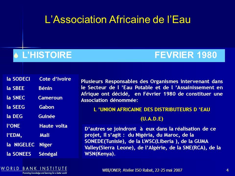WBI/ONEP, Atelier ISO Rabat, 22-25 mai 200715 Le Programme des Nations Unies: Water Operators Partnership But: l AWOP soutiendra les pays africains dans leurs efforts de réalisation dun accès aux services deau et dassainissement pour tous avec les OMD comme référence commune.