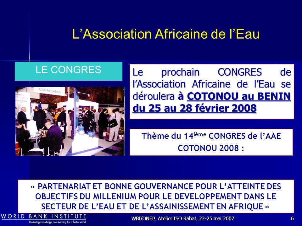WBI/ONEP, Atelier ISO Rabat, 22-25 mai 20077 LAssociation Africaine de lEau Tout organisme de chaque pays Africain chargé du Service Public de la Production et de la Distribution de lEau potable et de l Assainissement.