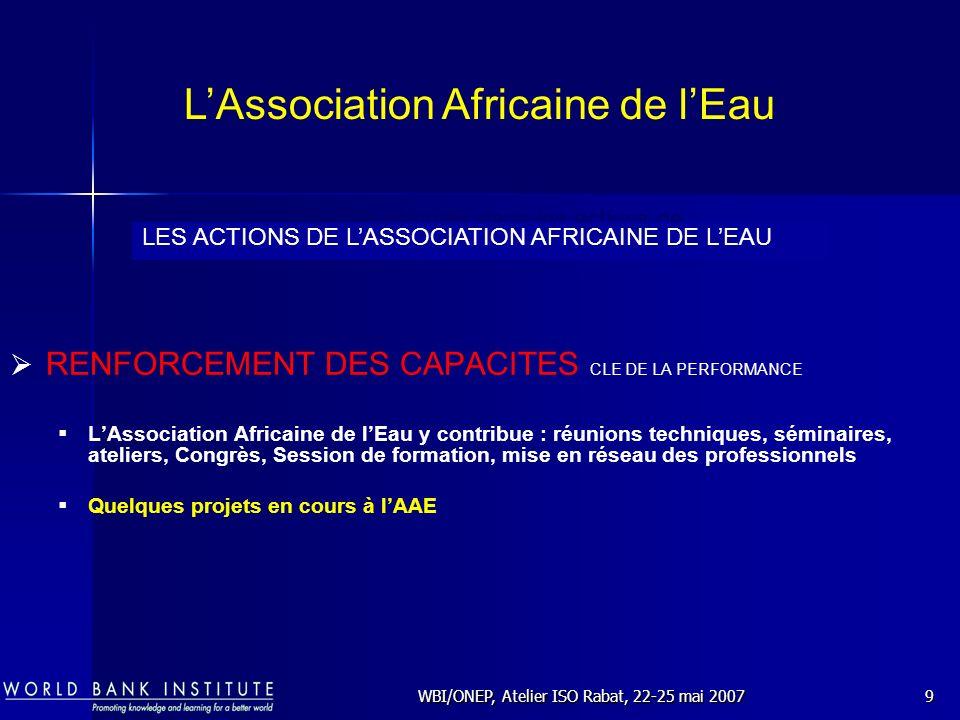 WBI/ONEP, Atelier ISO Rabat, 22-25 mai 200710 Réforme du Secteur de lEau et de lAssainissement Contractualisation Certification et Normalisation Réduction des Eaux Non Facturées Un Programme dateliers régionaux avec un partenaire privilégié : WBI (World Bank Institute) Le secteur de lEau et de lAssainissement en Afrique Actions de lAAE (Ateliers régionaux )