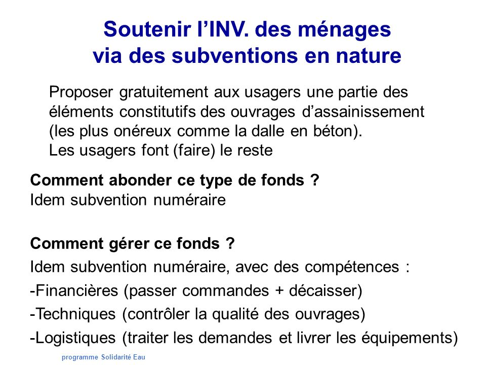 programme Solidarité Eau Soutenir lINV. des ménages via des subventions en nature Proposer gratuitement aux usagers une partie des éléments constituti