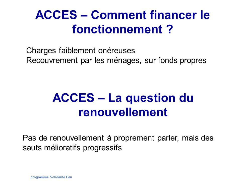 programme Solidarité Eau ACCES – Comment financer le fonctionnement ? Charges faiblement onéreuses Recouvrement par les ménages, sur fonds propres ACC
