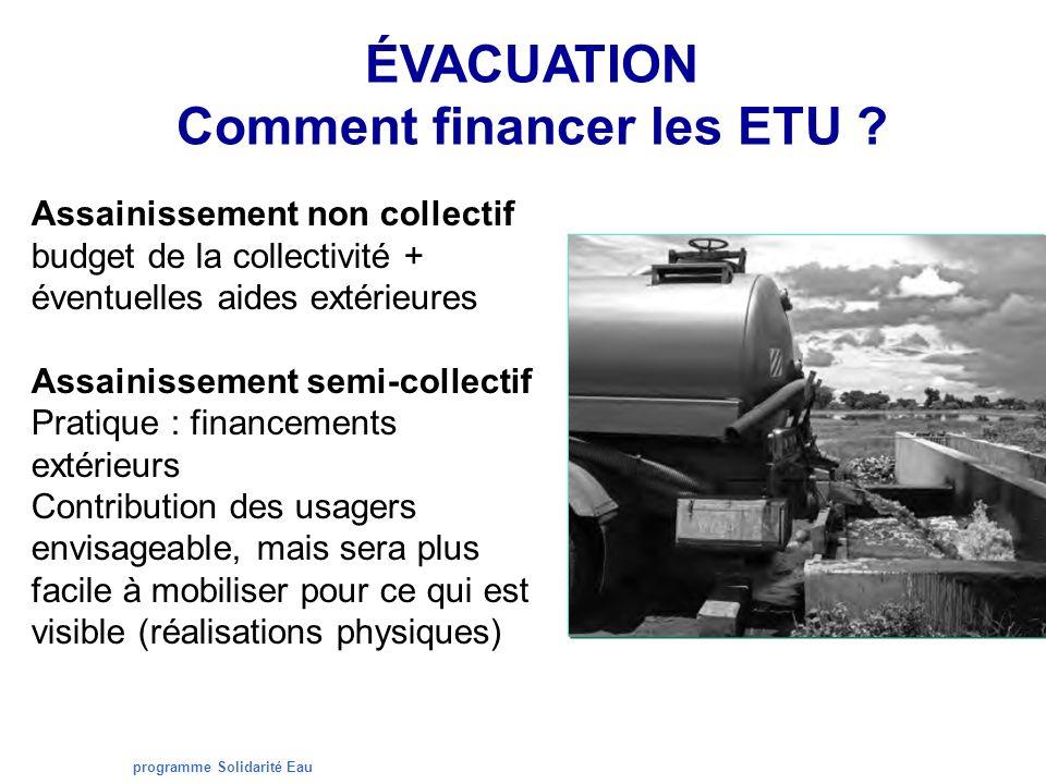 programme Solidarité Eau ÉVACUATION Comment financer les ETU ? Assainissement non collectif budget de la collectivité + éventuelles aides extérieures