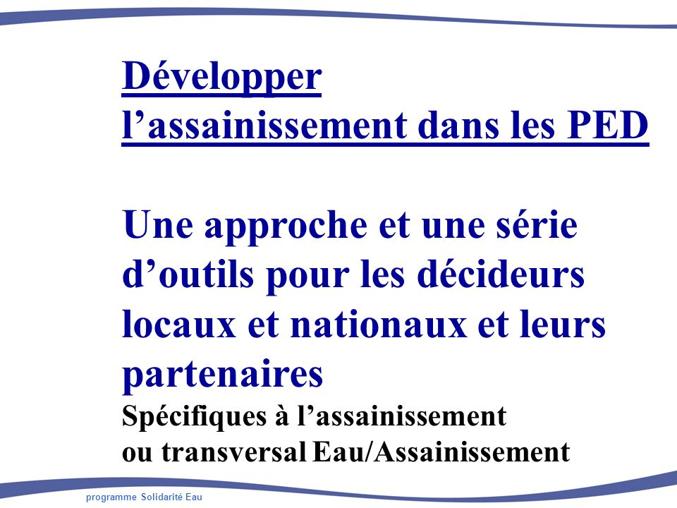 programme Solidarité Eau Développer lassainissement dans les PED Une approche et une série doutils pour les décideurs locaux et nationaux et leurs partenaires Spécifiques à lassainissement ou transversal Eau/Assainissement