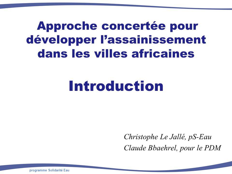 programme Solidarité Eau Approche concertée pour développer lassainissement dans les villes africaines Introduction Christophe Le Jallé, pS-Eau Claude Bbaehrel, pour le PDM