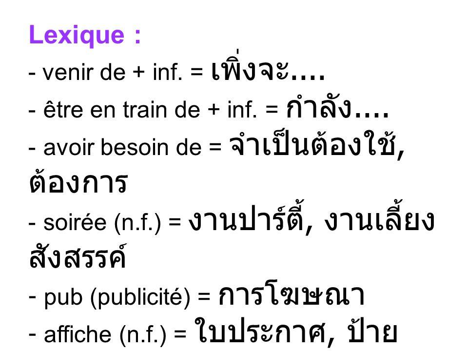Lexique : - venir de + inf. =.... - être en train de + inf. =.... - avoir besoin de =, - soirée (n.f.) =, - pub (publicité) = - affiche (n.f.) =, / af