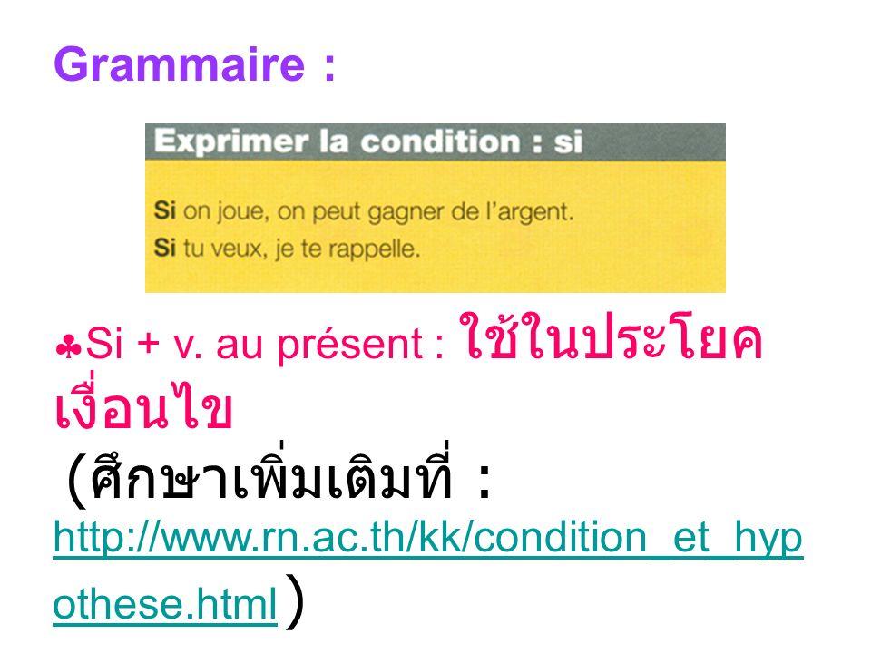 Grammaire : Si + v. au présent : ( : http://www.rn.ac.th/kk/condition_et_hyp othese.html ) http://www.rn.ac.th/kk/condition_et_hyp othese.html