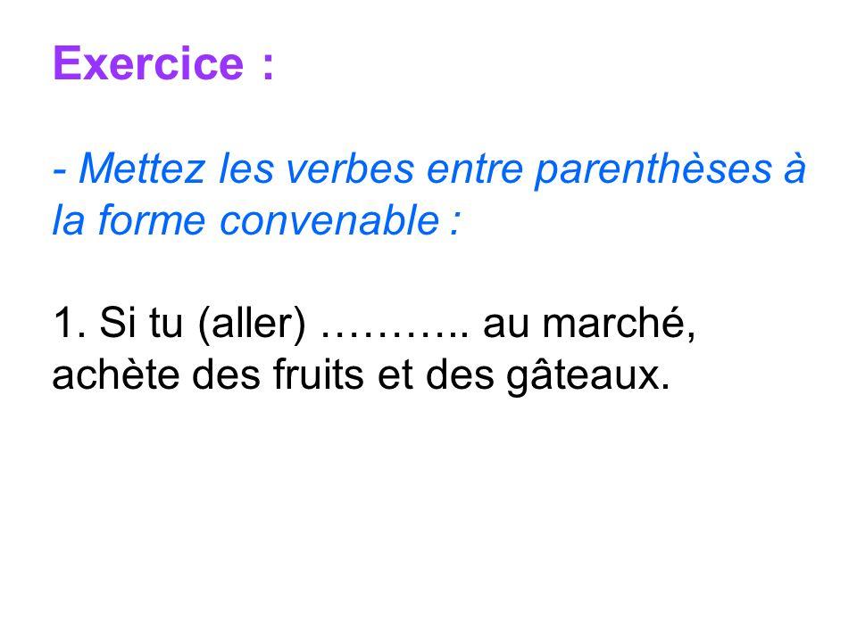 Exercice : - Mettez les verbes entre parenthèses à la forme convenable : 1. Si tu (aller) ……….. au marché, achète des fruits et des gâteaux.