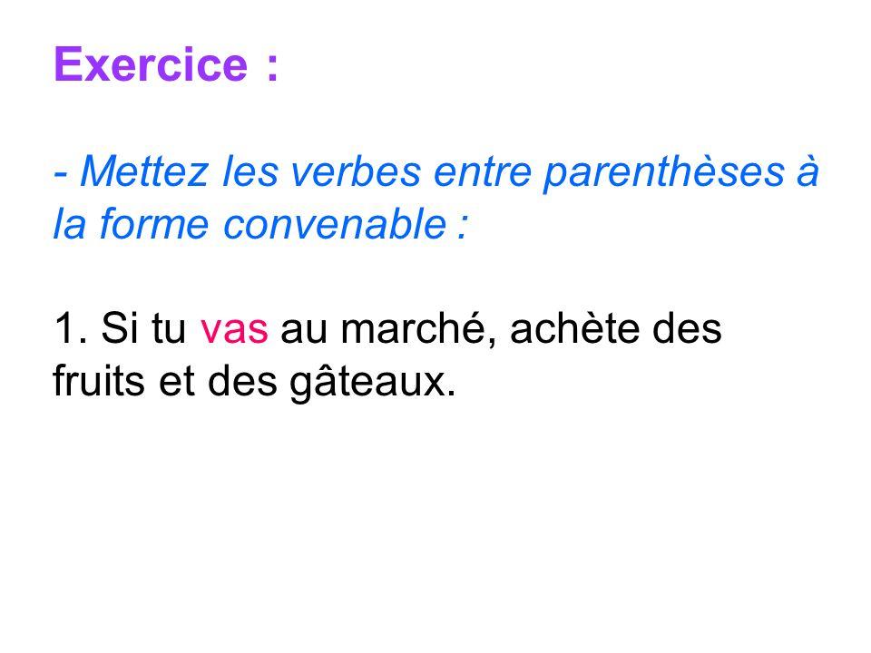 Exercice : - Mettez les verbes entre parenthèses à la forme convenable : 1. Si tu vas au marché, achète des fruits et des gâteaux.
