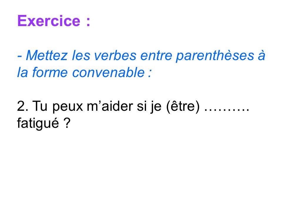 Exercice : - Mettez les verbes entre parenthèses à la forme convenable : 2. Tu peux maider si je (être) ………. fatigué ?