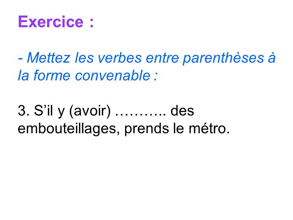Exercice : - Mettez les verbes entre parenthèses à la forme convenable : 3. Sil y (avoir) ……….. des embouteillages, prends le métro.
