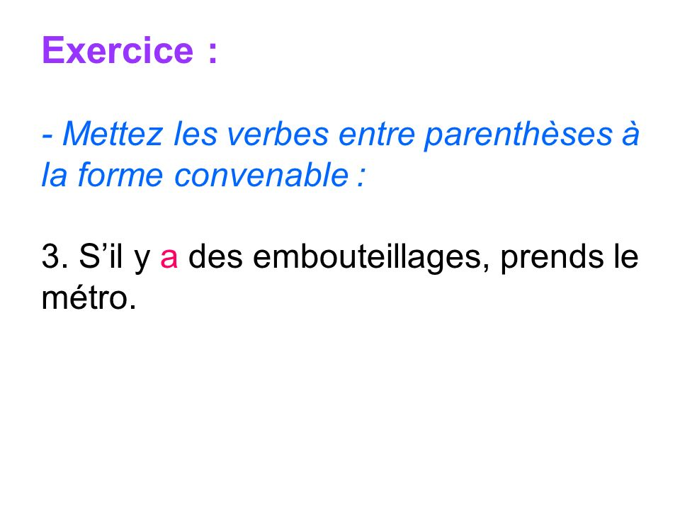 Exercice : - Mettez les verbes entre parenthèses à la forme convenable : 3. Sil y a des embouteillages, prends le métro.