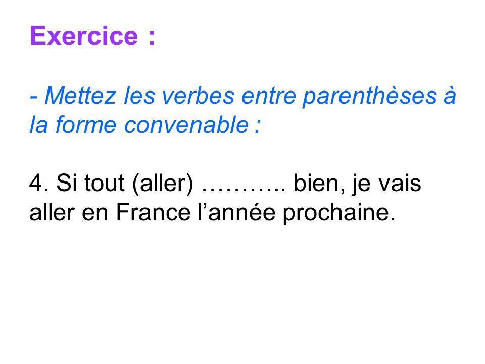 Exercice : - Mettez les verbes entre parenthèses à la forme convenable : 4. Si tout (aller) ……….. bien, je vais aller en France lannée prochaine.