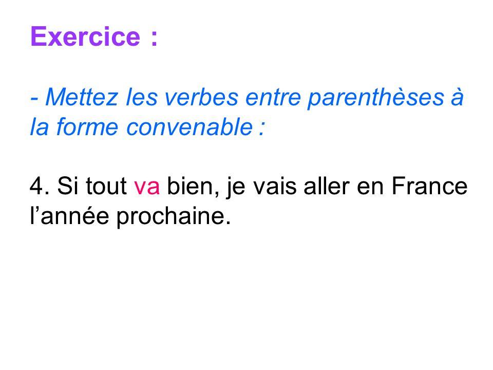 Exercice : - Mettez les verbes entre parenthèses à la forme convenable : 4. Si tout va bien, je vais aller en France lannée prochaine.