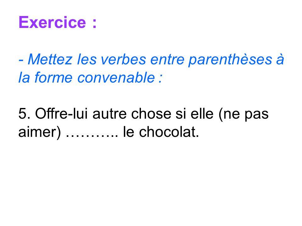 Exercice : - Mettez les verbes entre parenthèses à la forme convenable : 5. Offre-lui autre chose si elle (ne pas aimer) ……….. le chocolat.