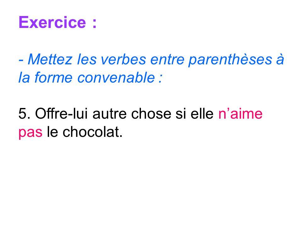 Exercice : - Mettez les verbes entre parenthèses à la forme convenable : 5. Offre-lui autre chose si elle naime pas le chocolat.