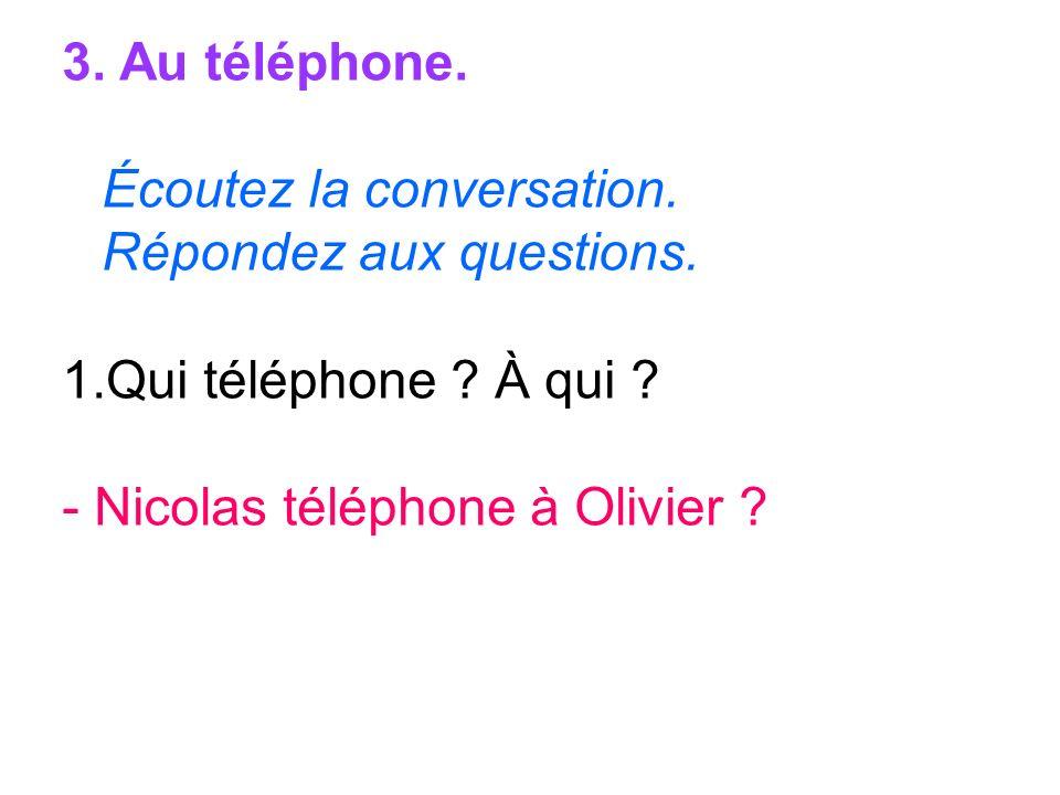 3. Au téléphone. Écoutez la conversation. Répondez aux questions. 1.Qui téléphone ? À qui ? - Nicolas téléphone à Olivier ?