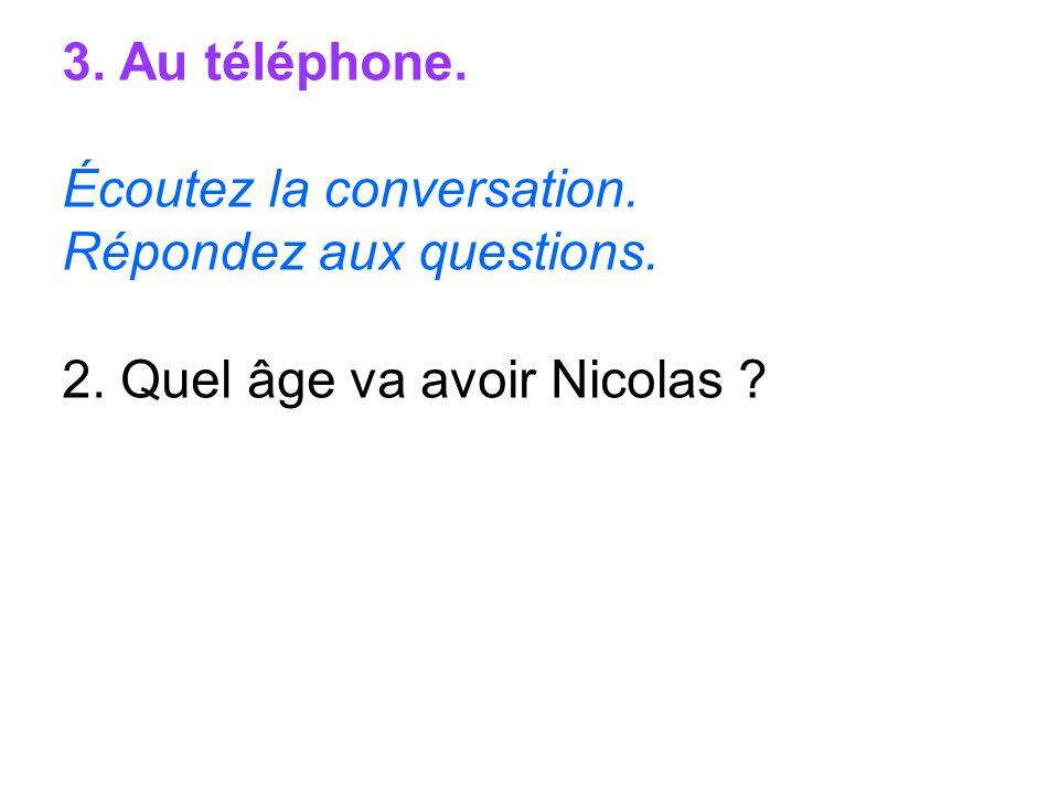 3. Au téléphone. Écoutez la conversation. Répondez aux questions. 2. Quel âge va avoir Nicolas ?