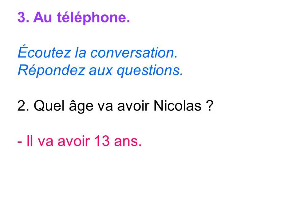 3. Au téléphone. Écoutez la conversation. Répondez aux questions. 2. Quel âge va avoir Nicolas ? - Il va avoir 13 ans.