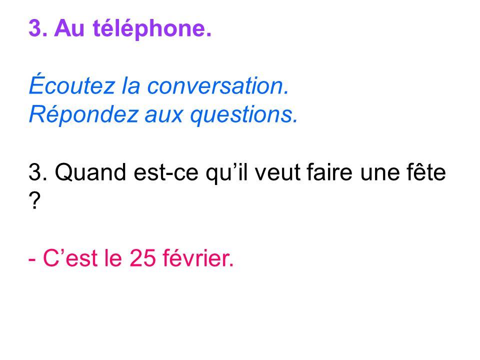 3. Au téléphone. Écoutez la conversation. Répondez aux questions. 3. Quand est-ce quil veut faire une fête ? - Cest le 25 février.