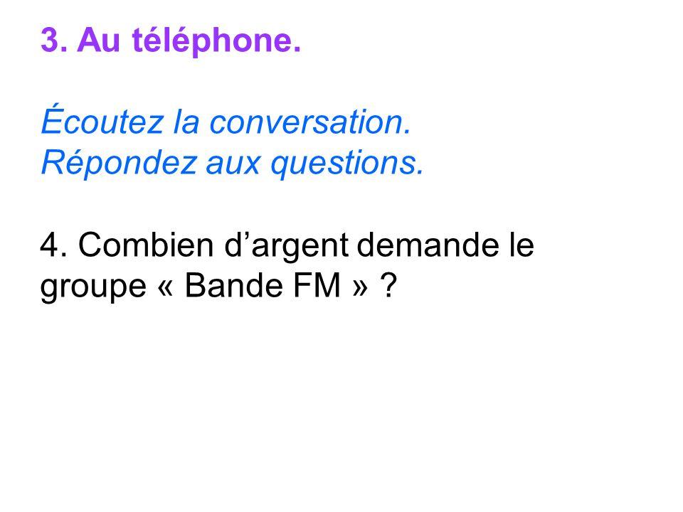 3. Au téléphone. Écoutez la conversation. Répondez aux questions. 4. Combien dargent demande le groupe « Bande FM » ?
