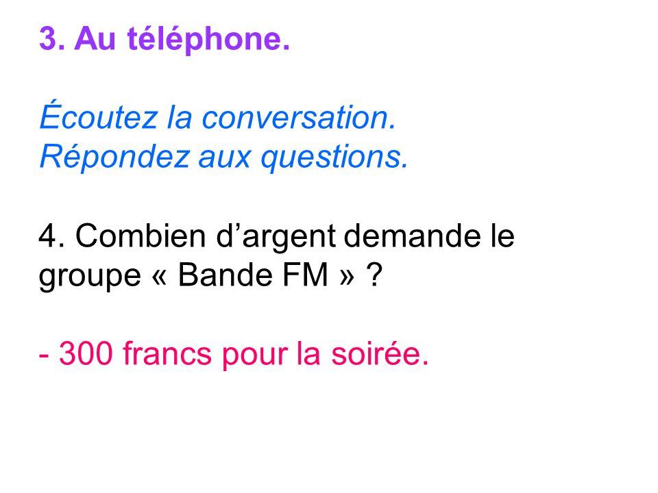 3. Au téléphone. Écoutez la conversation. Répondez aux questions. 4. Combien dargent demande le groupe « Bande FM » ? - 300 francs pour la soirée.