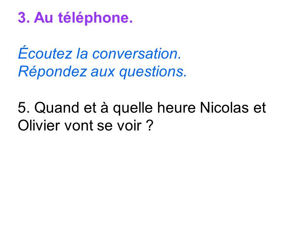 3. Au téléphone. Écoutez la conversation. Répondez aux questions. 5. Quand et à quelle heure Nicolas et Olivier vont se voir ?