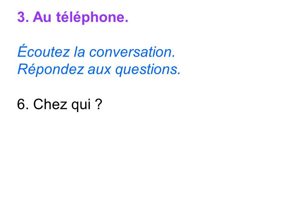 3. Au téléphone. Écoutez la conversation. Répondez aux questions. 6. Chez qui ?