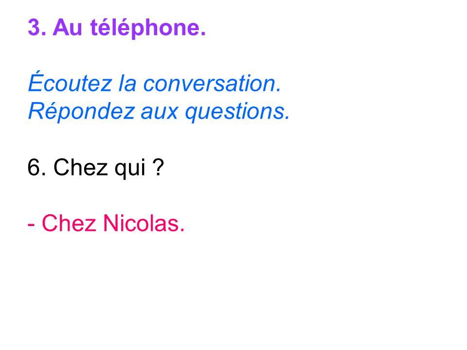 3. Au téléphone. Écoutez la conversation. Répondez aux questions. 6. Chez qui ? - Chez Nicolas.